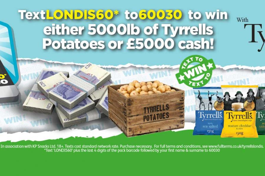 Text LONDIS60* to 60030 to win either 5000lb of Tyrrell's Potatoes or £5000 cash! at Londis
